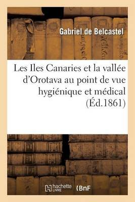 Les Iles Canaries Et La Vallee D'Orotava Au Point de Vue Hygienique Et Medical (French, Paperback): Gabriel Belcastel (De)
