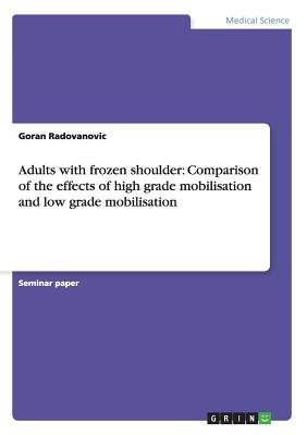 Adults with Frozen Shoulder - Comparison of the Effects of High Grade Mobilisation and Low Grade Mobilisation (Paperback):...