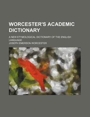 Worcester's Academic Dictionary; A New Etymological Dictionary of the English Language (Paperback): Joseph Emerson...