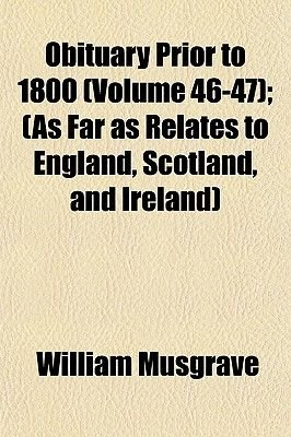 Obituary Prior to 1800 (Volume 46-47); (As Far as Relates to England, Scotland, and Ireland) (Paperback): William Musgrave