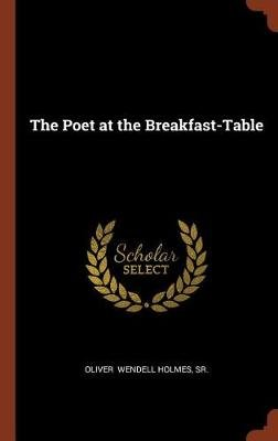 The Poet at the Breakfast-Table (Hardcover): Sr. Oliver Wendell Holmes