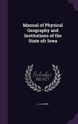 Manual of Physical Geography and Institutions of the State Ofr Iowa (Hardcover): C. A. White