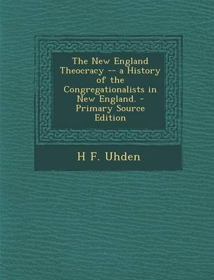 The New England Theocracy -- A History of the Congregationalists in New England. (Paperback): H. F. Uhden
