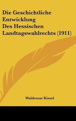 Die Geschichtliche Entwicklung Des Hessischen Landtagswahlrechts (1911) (English, German, Hardcover): Waldemar Kissel