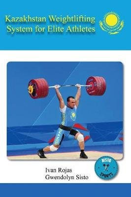 Kazakhstan Weightlifting System for Elite Athletes (Paperback): Ivan Rojas, Gwendolyn Sisto