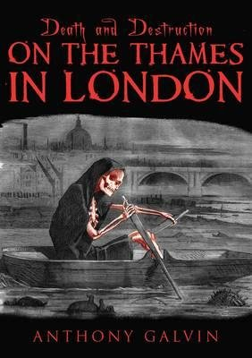 Death and Destruction on the Thames in London (Paperback): Anthony Galvin