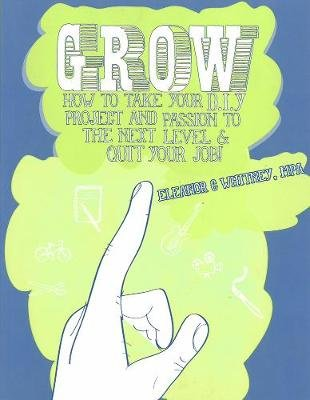 Grow - How To Take Your Do It Yourself Project and Passion to the Next Level and Quit Your Job (Paperback): Eleanor Whitney