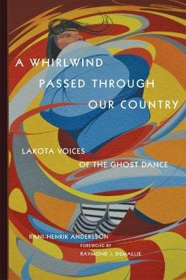 A Whirlwind Passed Through Our Country - Lakota Voices of the Ghost Dance (Hardcover): Rani-Henrik Andersson