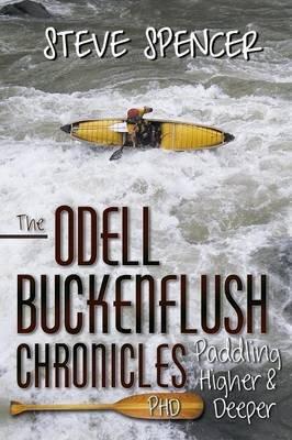 The Odell Buckenflush Chronicles - (Phd) Paddling Higher & Deeper (Paperback): Steve Spencer