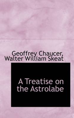 A Treatise on the Astrolabe (Hardcover): Walter William Skeat Geoffre Chaucer