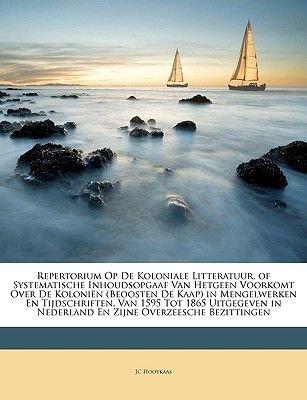 Repertorium Op de Koloniale Litteratuur, of Systematische Inhoudsopgaaf Van Hetgeen Voorkomt Over de Kolonien (Beoosten de...