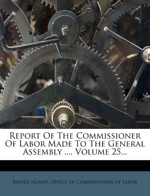 Report of the Commissioner of Labor Made to the General Assembly ..., Volume 25... (Paperback): Rhode Island Office of...