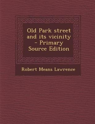 Old Park Street and Its Vicinity (Paperback, Primary Source ed.): Robert Means Lawrence