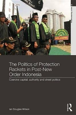 The Politics of Protection Rackets in Post-New Order Indonesia - Coercive Capital, Authority and Street Politics (Electronic...