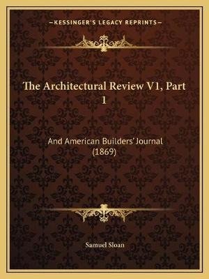 The Architectural Review V1, Part 1 - And American Builders' Journal (1869) (Paperback): Samuel Sloan