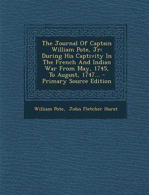 The Journal of Captain William Pote, Jr - During His Captivity in the French and Indian War from May, 1745, to August, 1747......