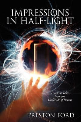 Impressions in Half-Light - Fourteen Tales from the Underside of Reason (Paperback): Preston Ford
