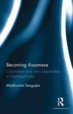Becoming Assamese - Colonialism and New Subjectivities in Northeast India (Hardcover): Madhumita Sengupta