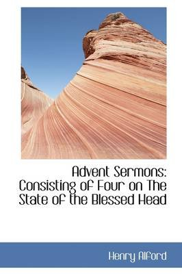 Advent Sermons - Consisting of Four on the State of the Blessed Head (Hardcover): Henry Alford