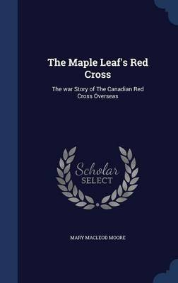 The Maple Leaf's Red Cross - The War Story of the Canadian Red Cross Overseas (Hardcover): Mary MacLeod Moore