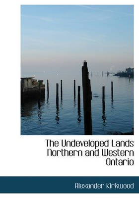 The Undeveloped Lands Northern and Western Ontario (Hardcover): Alexander Kirkwood