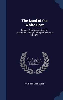 The Land of the White Bear - Being a Short Account of the Pandora's Voyage During the Summer of 1875 (Hardcover): F G...