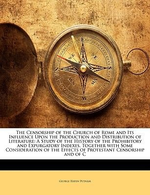 The Censorship of the Church of Rome and Its Influence Upon the Production and Distribution of Literature - A Study of the...