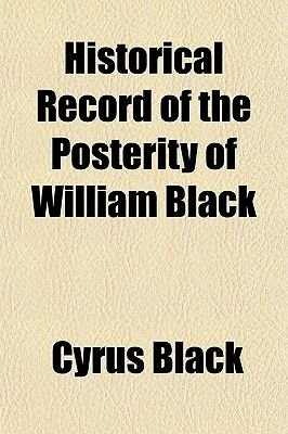 Historical Record of the Posterity of William Black; Who Settled in This Country in the Year Seventeen Hundred and...
