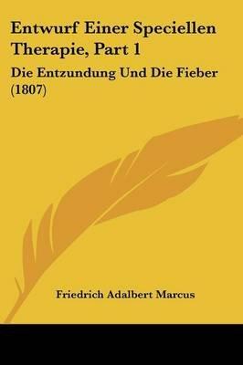 Entwurf Einer Speciellen Therapie, Part 1 - Die Entzundung Und Die Fieber (1807) (English, German, Paperback): Friedrich...