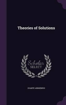 Theories of Solutions (Hardcover): Svante Arrhenius