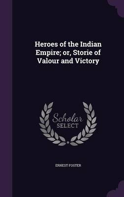 Heroes of the Indian Empire; Or, Storie of Valour and Victory (Hardcover): Ernest Foster