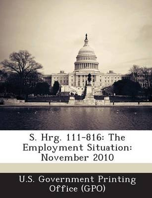 S. Hrg. 111-816 - The Employment Situation: November 2010 (Paperback): U. S. Government Printing Office (Gpo)