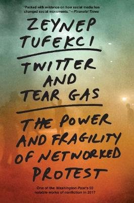 Twitter and Tear Gas - The Power and Fragility of Networked Protest (Paperback): Zeynep Tufekci