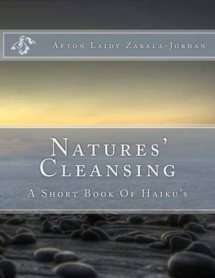 Natures' Cleansing - A Short Book of Haiku's (Paperback): Afton Laidy Zabala-Jordan