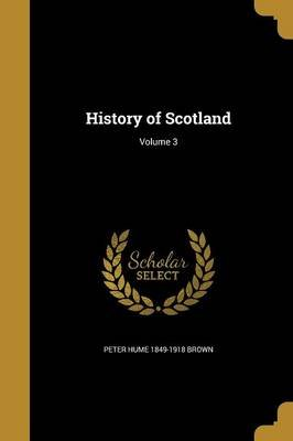 History of Scotland; Volume 3 (Paperback): Peter Hume 1849-1918 Brown