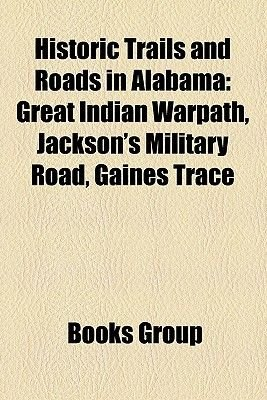 Historic Trails and Roads in Alabama - Great Indian Warpath, Jackson's Military Road, Gaines Trace (Paperback): Books Llc,...