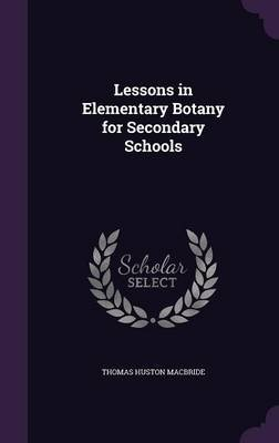 Lessons in Elementary Botany for Secondary Schools (Hardcover): Thomas Huston Macbride