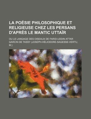 La Poesie Philosophique Et Religieuse Chez Les Persans D'Apres Le Mantic Uttair; Ou Le Langage Des Oiseaux de Farid-Uddin...