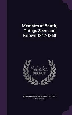 Memoirs of Youth, Things Seen and Known 1847-1860 (Hardcover): William Prall, Giovanni Visconti Venosta