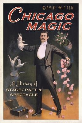 Chicago Magic - A History of Stagecraft & Spectacle (Paperback): David Witter