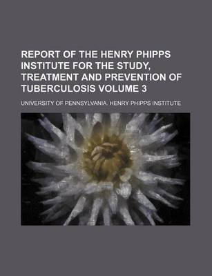 Report of the Henry Phipps Institute for the Study, Treatment and Prevention of Tuberculosis Volume 3 (Paperback): University...