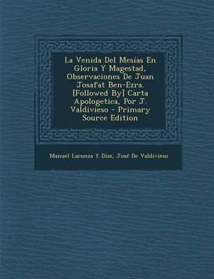 La Venida del Mesias En Gloria y Magestad, Observaciones de Juan Josafat Ben-Ezra. [Followed By] Carta Apologetica, Por J....