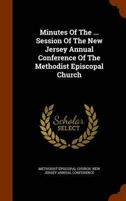 Minutes of the ... Session of the New Jersey Annual Conference of the Methodist Episcopal Church (Hardcover): Methodist...