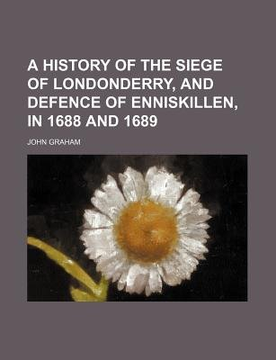 A History of the Siege of Londonderry, and Defence of Enniskillen, in 1688 and 1689 (Paperback): John Graham