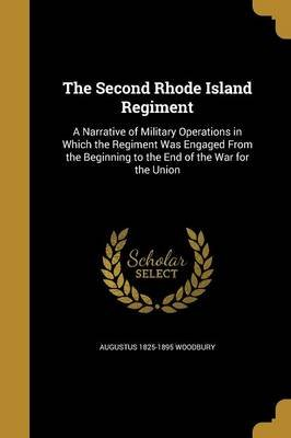 The Second Rhode Island Regiment - A Narrative of Military Operations in Which the Regiment Was Engaged from the Beginning to...
