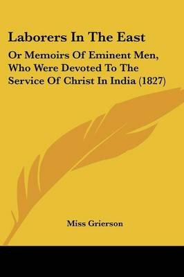 Laborers in the East - Or Memoirs of Eminent Men, Who Were Devoted to the Service of Christ in India (1827) (Paperback): Miss...