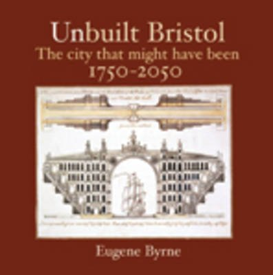 Unbuilt Bristol - The City That Might Have Been 1750-2050 (Paperback): Eugene Byrne