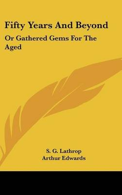 Fifty Years and Beyond - Or Gathered Gems for the Aged (Hardcover): S. G. Lathrop