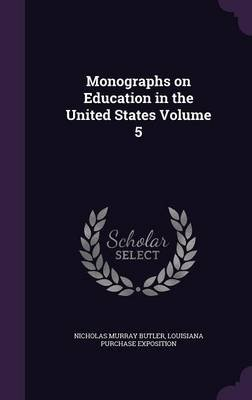 Monographs on Education in the United States Volume 5 (Hardcover): Nicholas Murray Butler, Louisiana Purchase Exposition