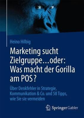Marketing Sucht Zielgruppe ... Oder: Was Macht Der Gorilla Am Pos? Uber Denkfehler in Strategie, Kommunikation & Co. Und 58...